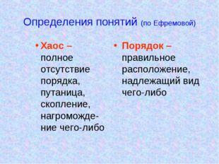 Определения понятий (по Ефремовой) Хаос – полное отсутствие порядка, путаница