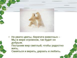 Не рвите цветы, берегите животных – Мы в мире огромном, так будет он добрым.