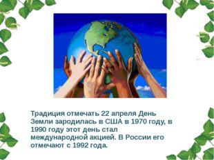 Традиция отмечать 22 апреля День Земли зародилась в США в 1970 году, в 1990 г