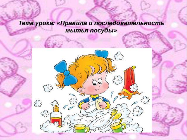 Тема урока: «Правила и последовательность мытья посуды»