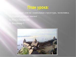План урока: 1) Племенные союзы: социальная структура, экономика. 2) Первые ру