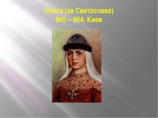 Ольга (за Святослава) 945 – 964, Киев