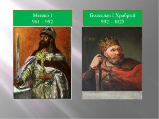 Мешко I 961 – 992 Болеслав I Храбрый 992 – 1025
