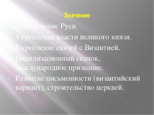 Значение Объединение Руси. Укрепление власти великого князя. Укрепление связе