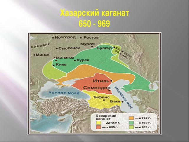 Хазарский каганат 650 - 969