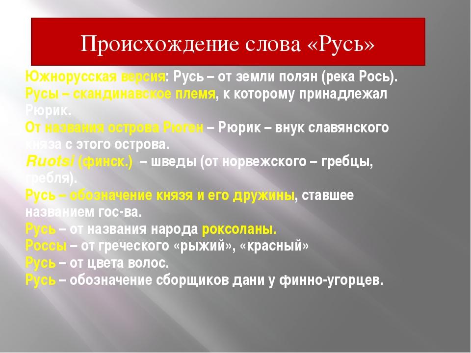 Южнорусская версия: Русь – от земли полян (река Рось). Русы – скандинавское п...