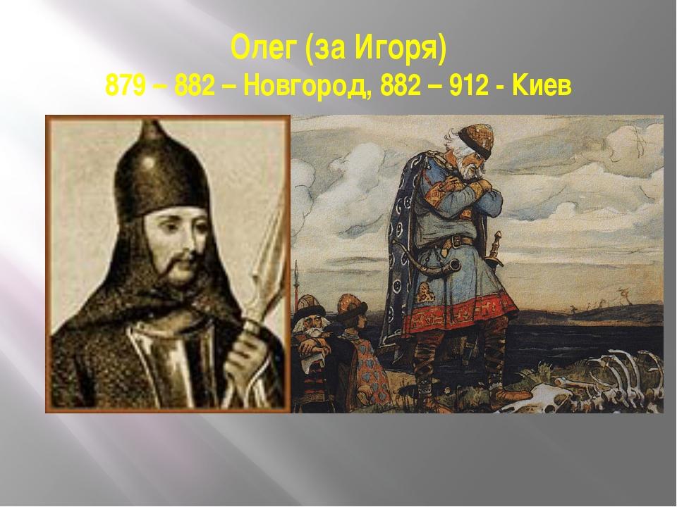 Олег (за Игоря) 879 – 882 – Новгород, 882 – 912 - Киев