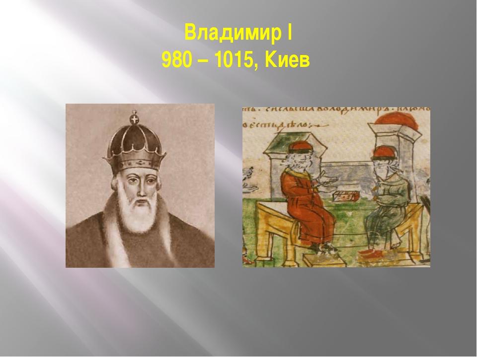 Владимир I 980 – 1015, Киев