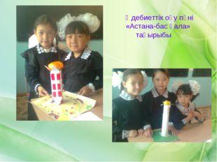 Әдебиеттік оқу пәні «Астана-бас қала» тақырыбы