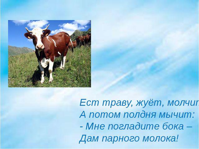 Ест траву, жуёт, молчит… А потом полдня мычит: - Мне погладите бока – Дам пар...