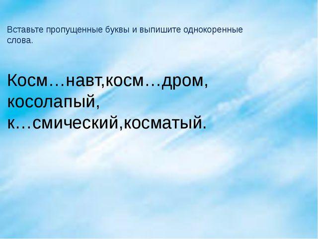 Вставьте пропущенные буквы и выпишите однокоренные слова. Косм…навт,косм…дром...