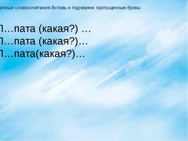 Запиши словосочетания.Вставь и подчеркни пропущенные буквы. Л…пата (какая?) …...