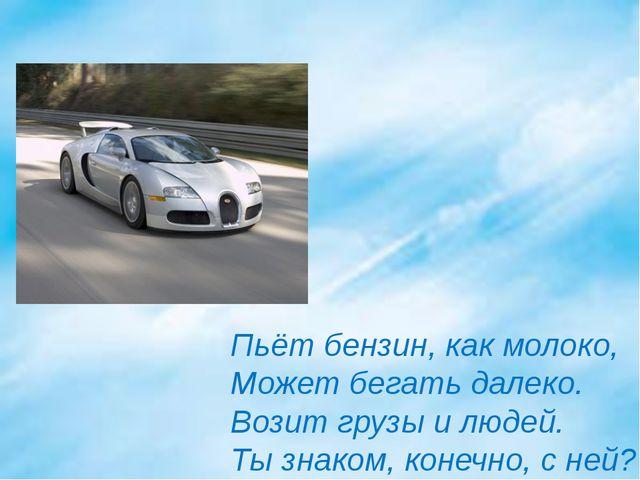 Пьёт бензин, как молоко, Может бегать далеко. Возит грузы и людей. Ты знаком,...