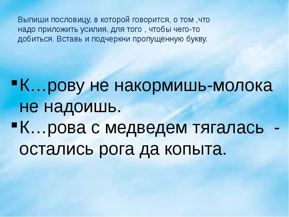 Выпиши пословицу, в которой говорится, о том ,что надо приложить усилия, для...