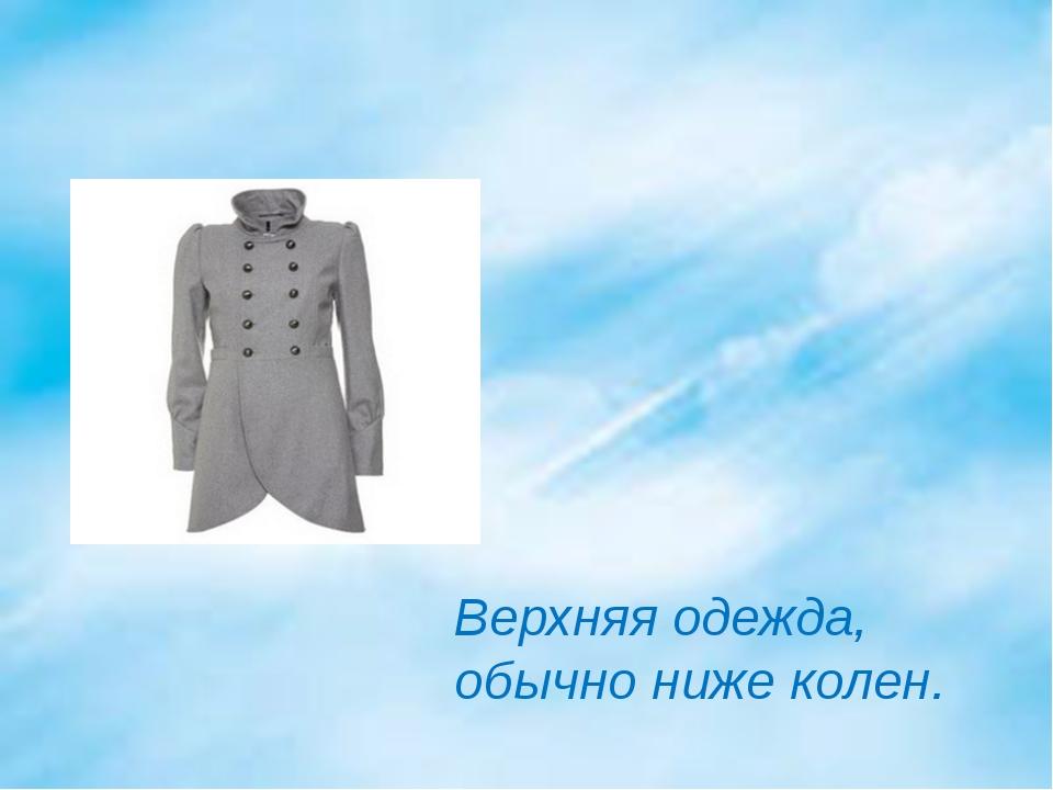 Верхняя одежда, обычно ниже колен.