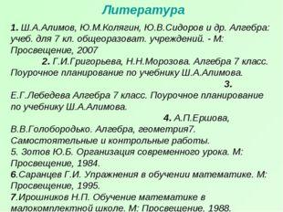 Литература 1. Ш.А.Алимов, Ю.М.Колягин, Ю.В.Сидоров и др. Алгебра: учеб. для 7