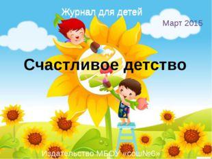 Счастливое детство Журнал для детей Март 2015 Издательство МБОУ «сош№6» Журна