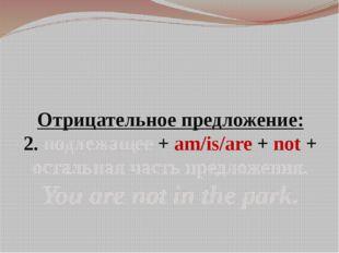 Отрицательное предложение: 2. подлежащее + am/is/are + not + остальная часть