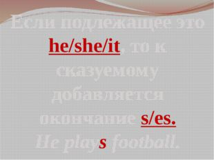 Если подлежащее это he/she/it, то к сказуемому добавляется окончание s/es. He
