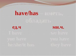 have/has – иметь, обладать ед.ч мн.ч. I have we have you have you have he/sh