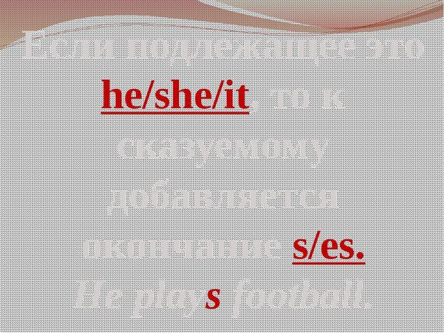 Если подлежащее это he/she/it, то к сказуемому добавляется окончание s/es. He...