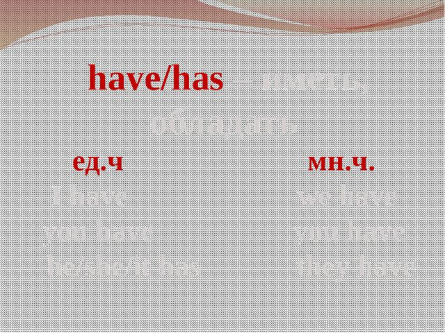 have/has – иметь, обладать ед.ч мн.ч. I have we have you have you have he/sh...