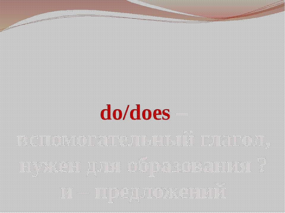 do/does – вспомогательный глагол, нужен для образования ? и – предложений