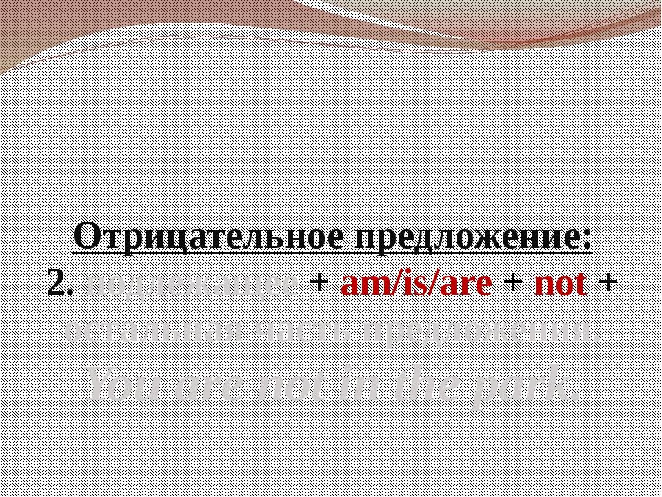 Отрицательное предложение: 2. подлежащее + am/is/are + not + остальная часть...