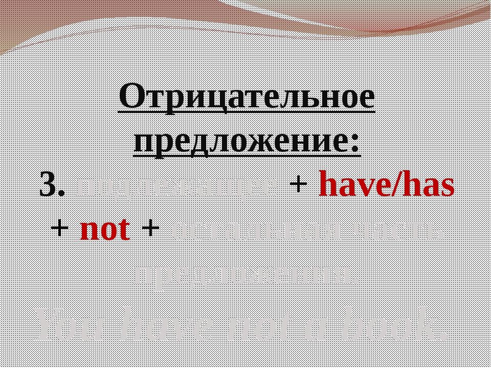 Отрицательное предложение: 3. подлежащее + have/has + not + остальная часть п...