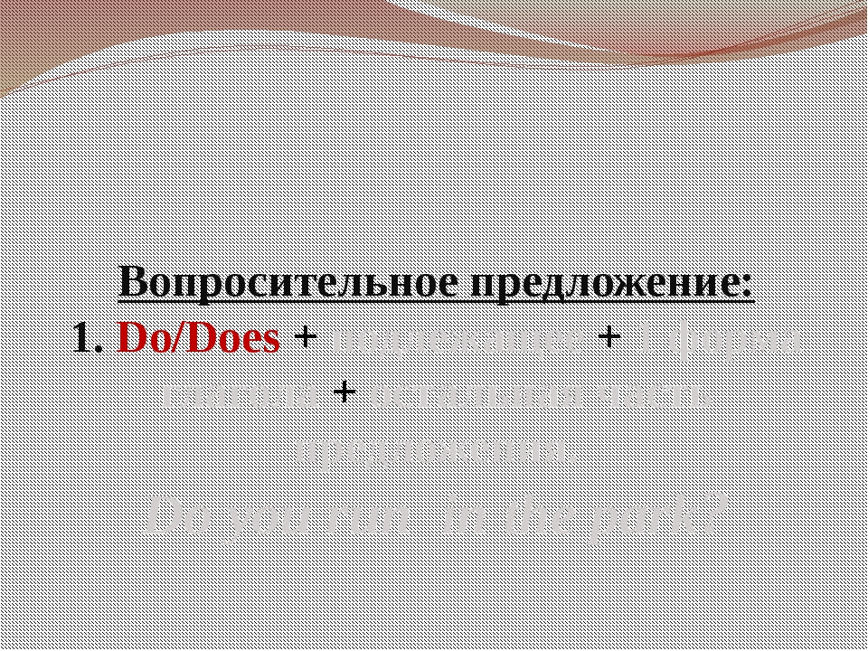 Вопросительное предложение: 1. Do/Does + подлежащее + 1 форма глагола + остал...