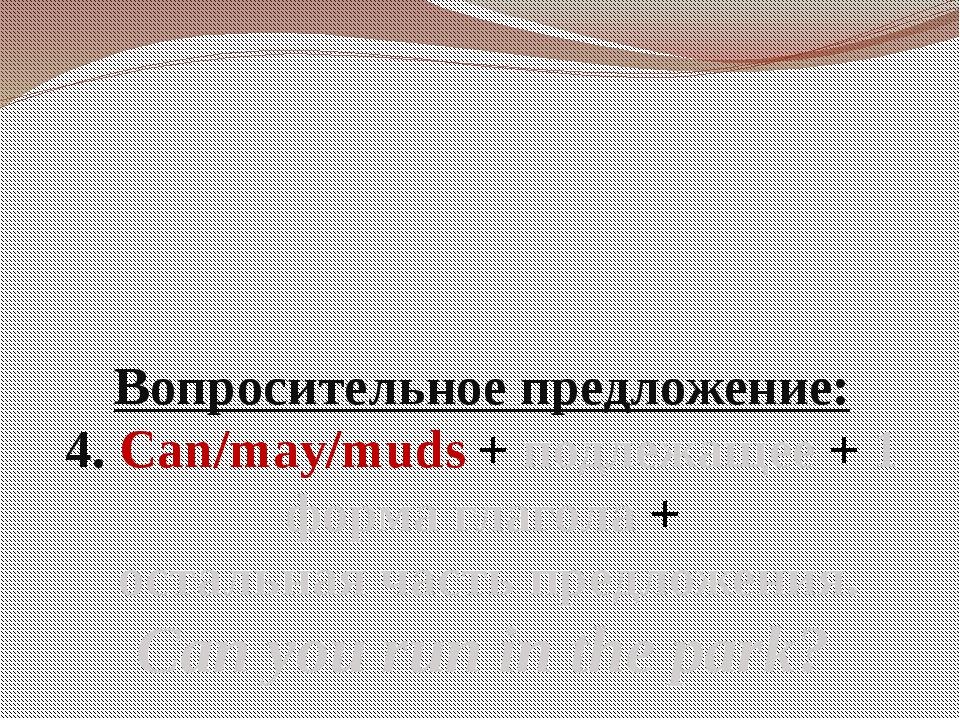 Вопросительное предложение: 4. Can/may/muds + подлежащее + 1 форма глагола +...