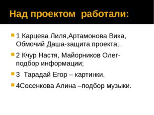 Над проектом работали: 1 Карцева Лиля,Артамонова Вика, Обмочий Даша-защита пр