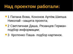 Над проектом работали: 1 Патана Вова, Кононов Артём,Шипша Николай –защита про