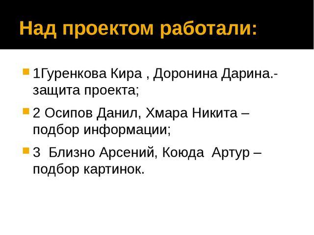 Над проектом работали: 1Гуренкова Кира , Доронина Дарина.-защита проекта; 2 О...