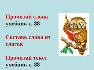 Прочитай слова учебник с. 88 Составь слова из слогов Прочитай текст учебник