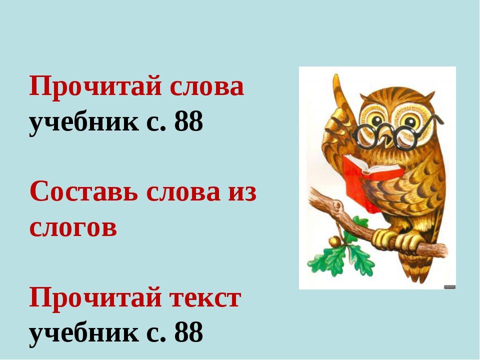 Прочитай слова учебник с. 88 Составь слова из слогов Прочитай текст учебник...