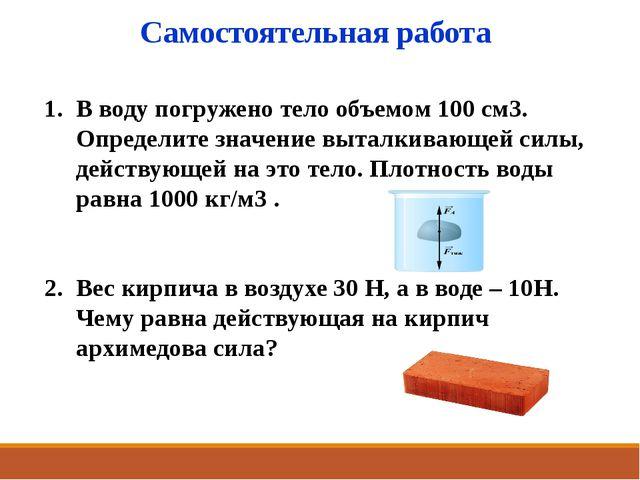 Самостоятельная работа В воду погружено тело объемом 100 cм3. Определите знач...