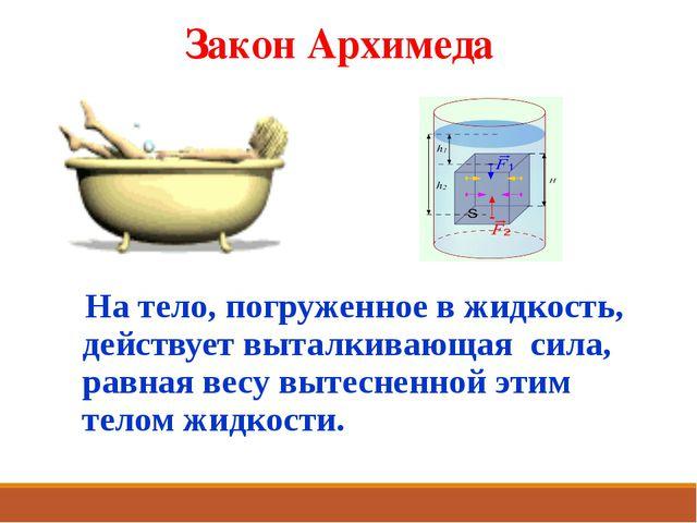 Закон Архимеда На тело, погруженное в жидкость, действует выталкивающая сила,...