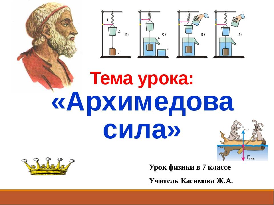 Урок физики в 7 классе Учитель Касимова Ж.А. Тема урока: «Архимедова сила»