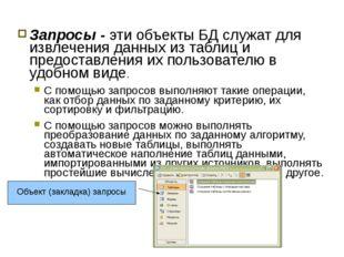 Запросы - эти объекты БД служат для извлечения данных из таблиц и предоставле