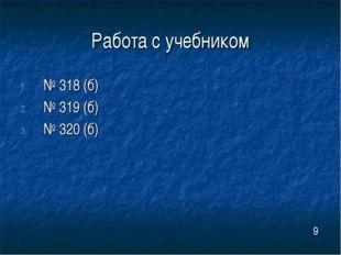 Работа с учебником № 318 (б) № 319 (б) № 320 (б) 9