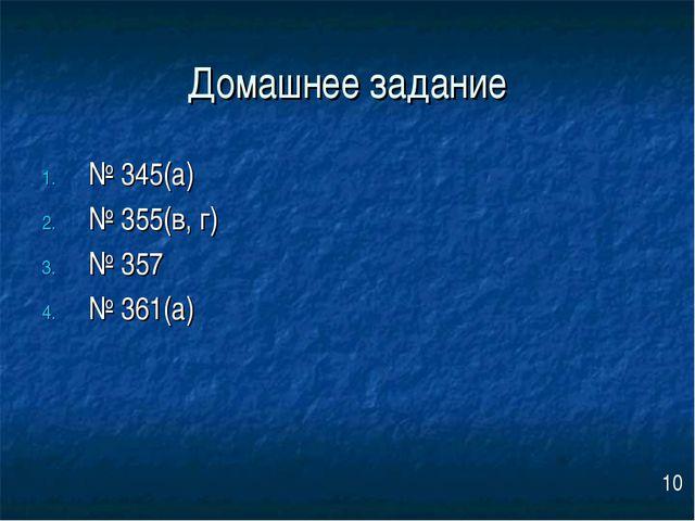 Домашнее задание № 345(а) № 355(в, г) № 357 № 361(а) 10