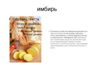 имбирь Полезные свойства имбиря выражаются в том, что в его состав входит бол