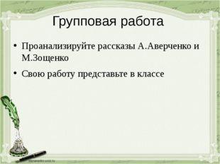 Групповая работа Проанализируйте рассказы А.Аверченко и М.Зощенко Свою работу