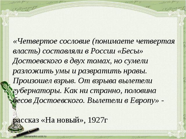 «Четвертое сословие (понимаете четвертая власть) составляли в России «Бесы»...