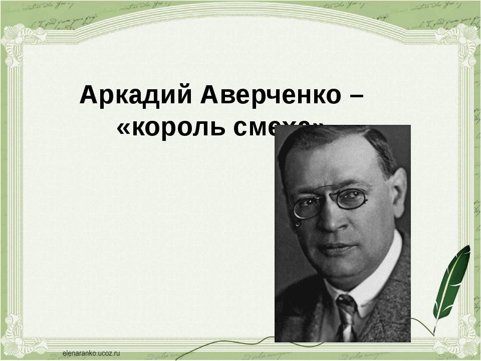 Аркадий Аверченко – «король смеха»