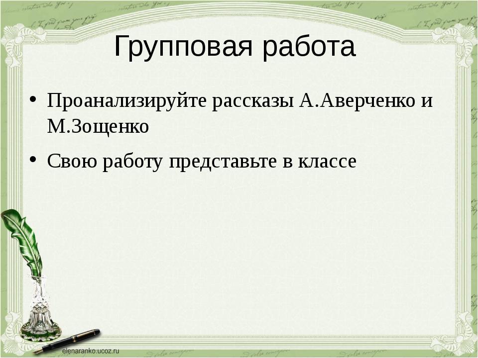 Групповая работа Проанализируйте рассказы А.Аверченко и М.Зощенко Свою работу...