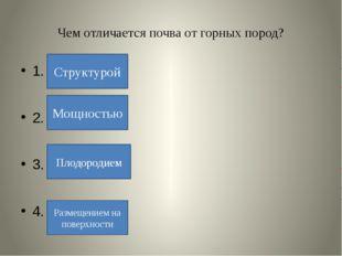 Чем отличается почва от горных пород? 1. 2. 3. 4. Плодородием Структурой Мощн
