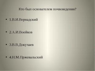 Кто был основателем почвоведения? 1.В.И.Вернадский 2.А.И.Воейков 3.В.В.Докуча