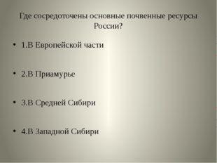 Где сосредоточены основные почвенные ресурсы России? 1.В Европейской части 2.